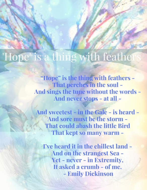 "BY EMILY DICKINSON""Hope"" is the thing with feathers -That perches in the soul -And sings the tune without the words -And never stops - at all -And sweetest - in the Gale - is heard -"